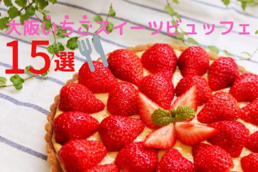 【大阪】ケーキ食べ放題!いちごスイーツビュッフェがあるお店 15選 ~2020年春~